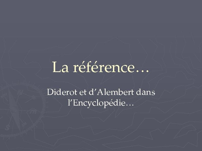 La référence… Diderot et d'Alembert dans l'Encyclopédie…