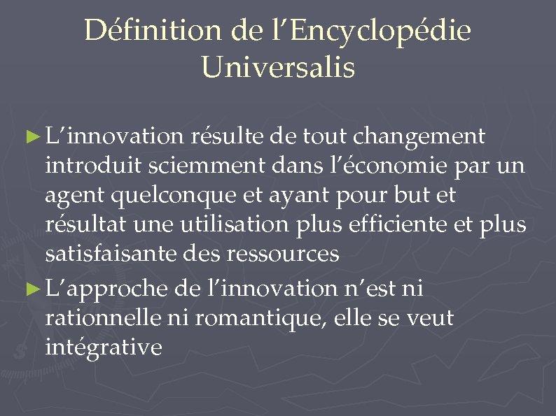 Définition de l'Encyclopédie Universalis ► L'innovation résulte de tout changement introduit sciemment dans l'économie