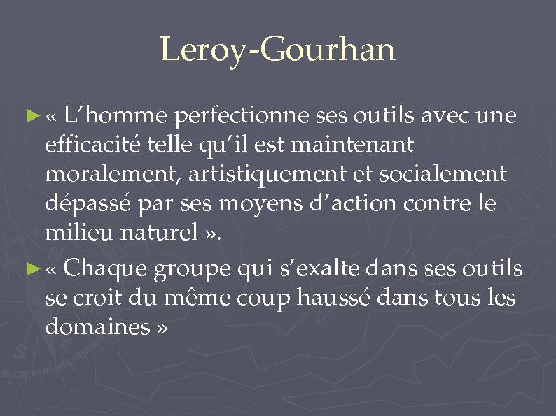 Leroy-Gourhan ► « L'homme perfectionne ses outils avec une efficacité telle qu'il est maintenant