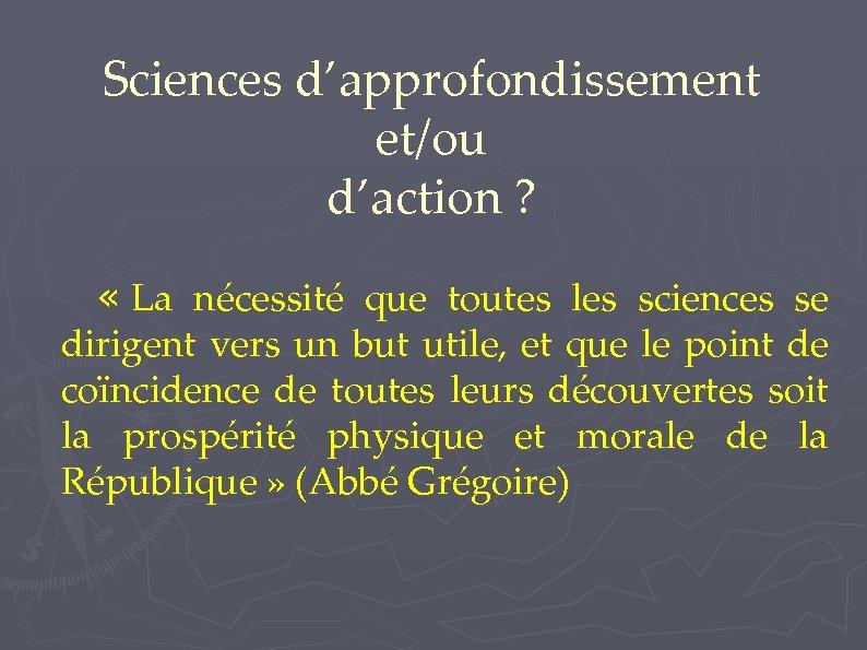 Sciences d'approfondissement et/ou d'action ? « La nécessité que toutes les sciences se dirigent
