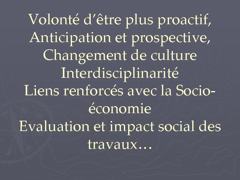 Volonté d'être plus proactif, Anticipation et prospective, Changement de culture Interdisciplinarité Liens renforcés avec