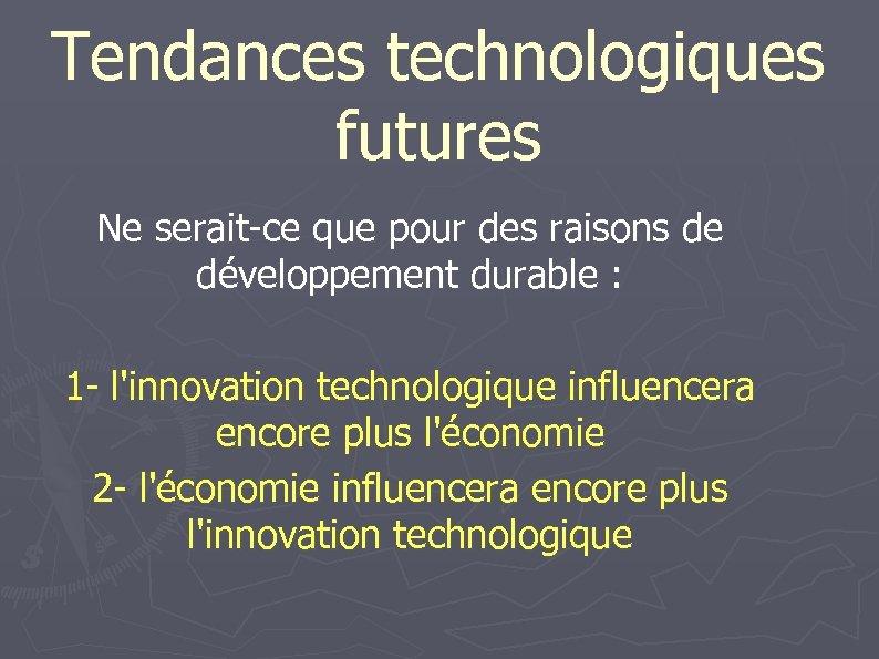 Tendances technologiques futures Ne serait-ce que pour des raisons de développement durable : 1
