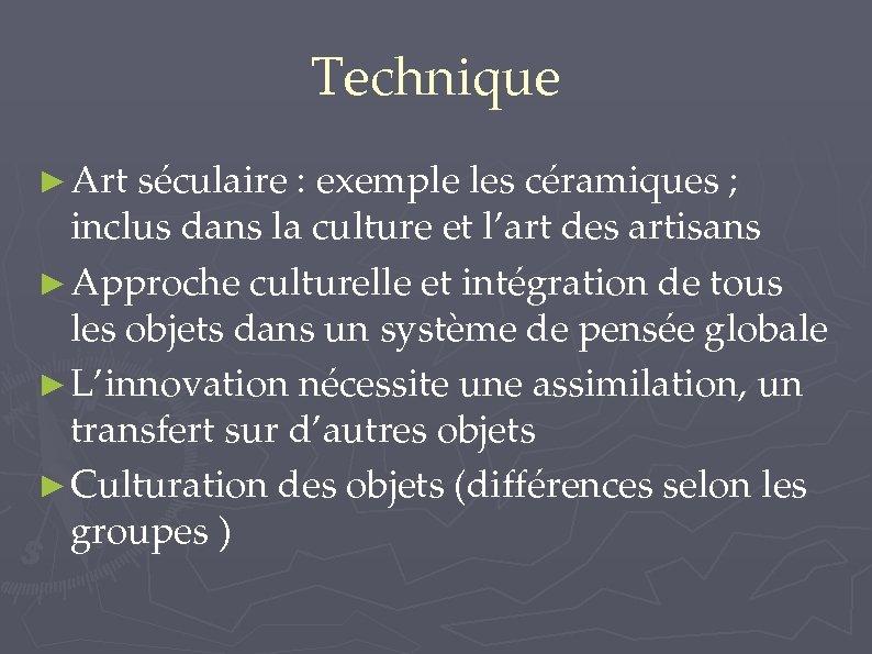 Technique ► Art séculaire : exemple les céramiques ; inclus dans la culture et