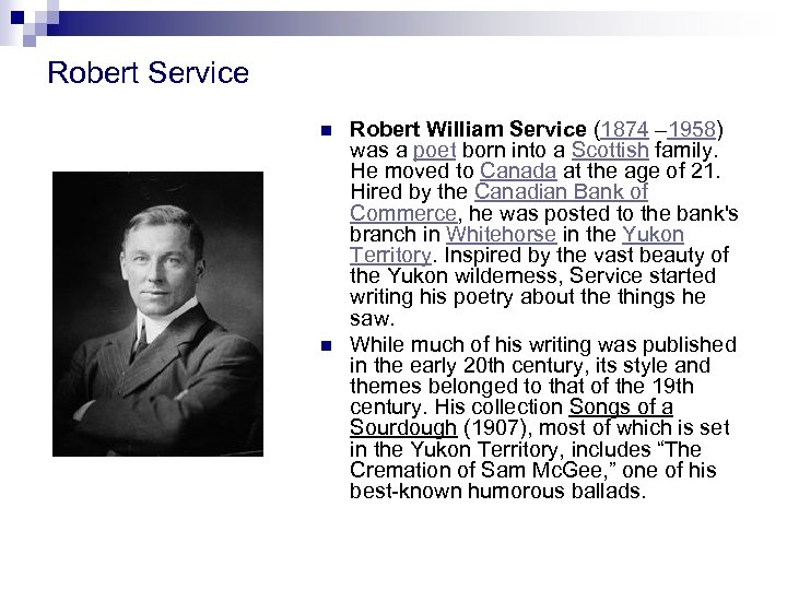 Robert Service n n Robert William Service (1874 – 1958) was a poet born
