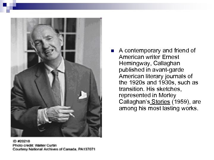 n A contemporary and friend of American writer Ernest Hemingway, Callaghan published in avant-garde