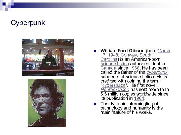 Cyberpunk n n William Ford Gibson (born March 17, 1948, Conway, South Carolina) is
