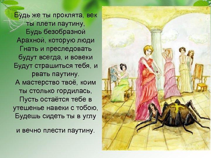 Будь же ты проклята, век ты плети паутину, Будь безобразной Арахной, которую люди Гнать