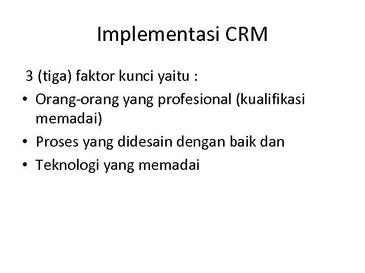 Implementasi CRM 3 (tiga) faktor kunci yaitu : • Orang-orang yang profesional (kualifikasi memadai)