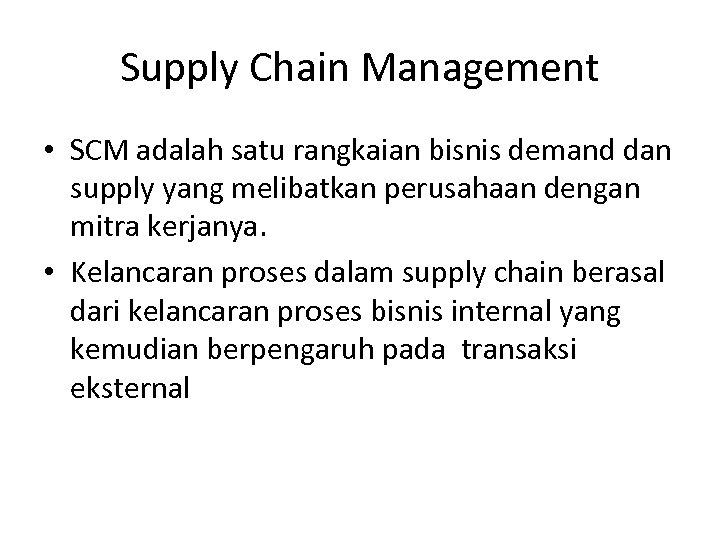 Supply Chain Management • SCM adalah satu rangkaian bisnis demand dan supply yang melibatkan