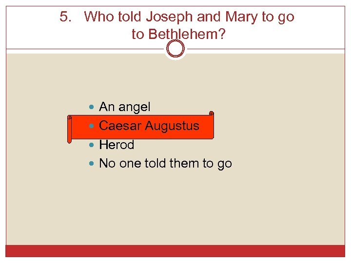 5. Who told Joseph and Mary to go to Bethlehem? An angel Caesar Augustus