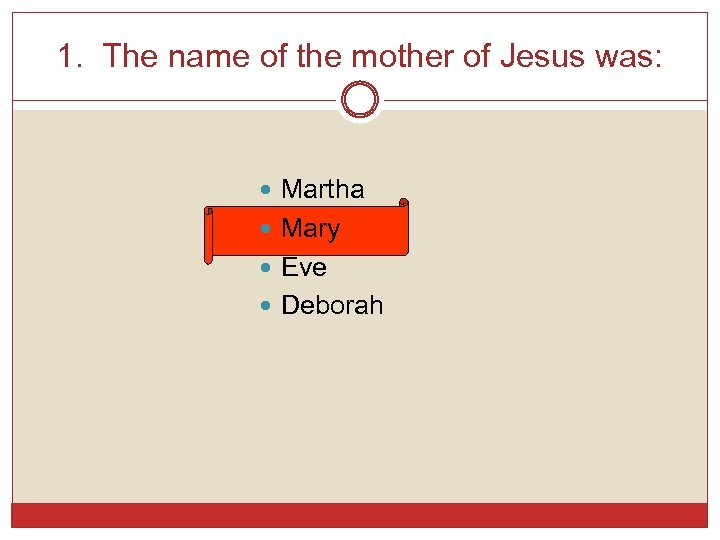 1. The name of the mother of Jesus was: Martha Mary Eve Deborah