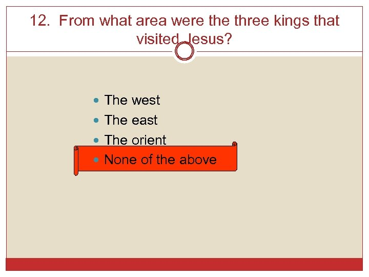 12. From what area were three kings that visited Jesus? The west The east