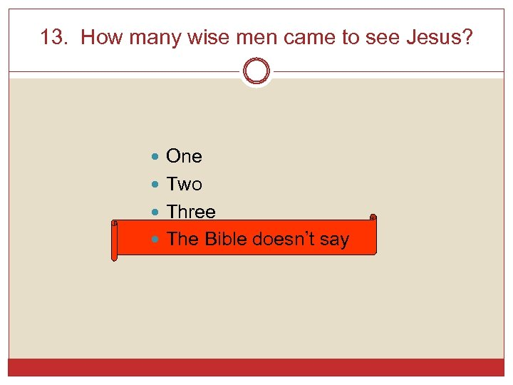 13. How many wise men came to see Jesus? One Two Three The Bible