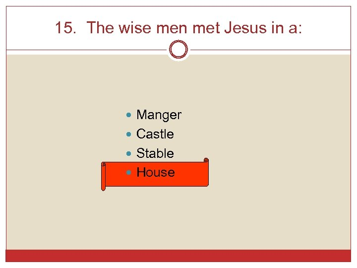 15. The wise men met Jesus in a: Manger Castle Stable House