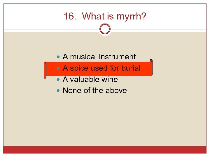 16. What is myrrh? A musical instrument A spice used for burial A valuable