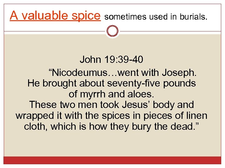 "A valuable spice sometimes used in burials. John 19: 39 -40 ""Nicodeumus…went with Joseph."