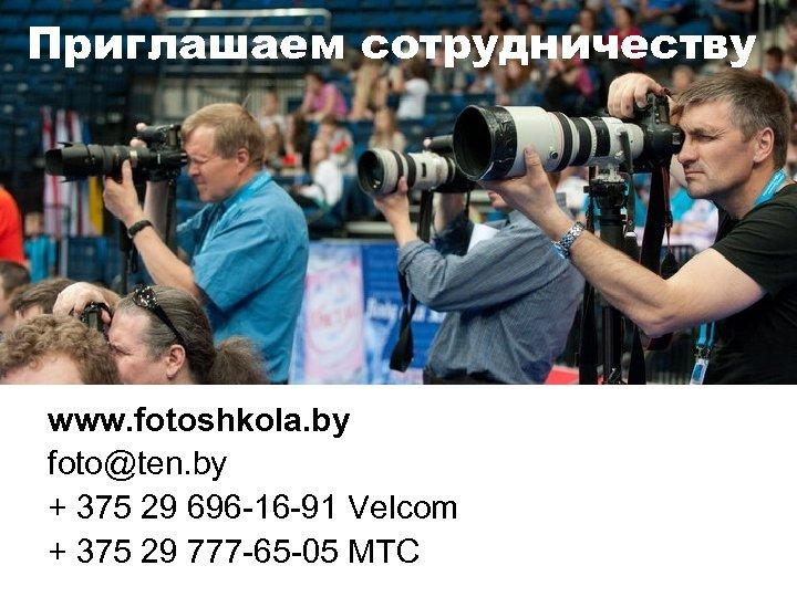 Приглашаем сотрудничеству www. fotoshkola. by foto@ten. by + 375 29 696 -16 -91 Velcom