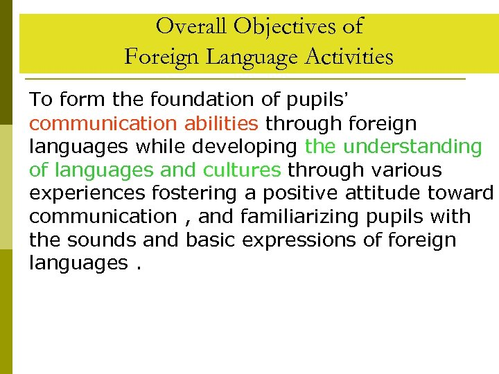 Overall Objectives of Foreign Language Activities To form the foundation of pupils' communication abilities