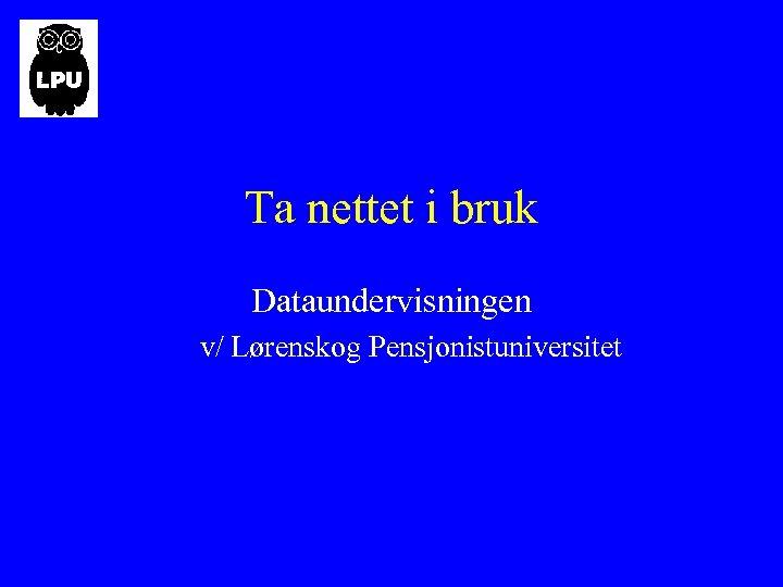 Ta nettet i bruk Dataundervisningen v/ Lørenskog Pensjonistuniversitet