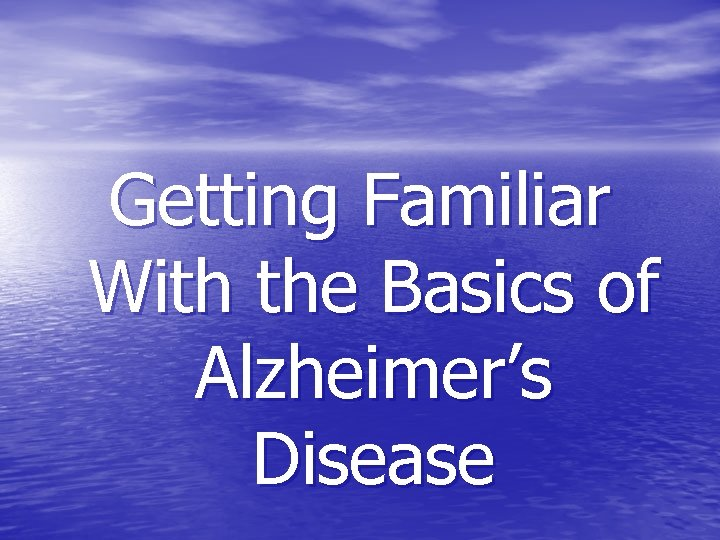 Getting Familiar With the Basics of Alzheimer's Disease