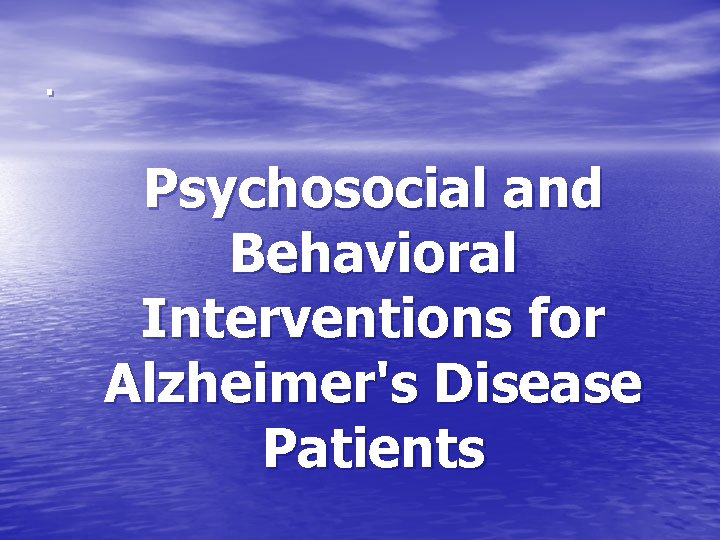 . Psychosocial and Behavioral Interventions for Alzheimer's Disease Patients