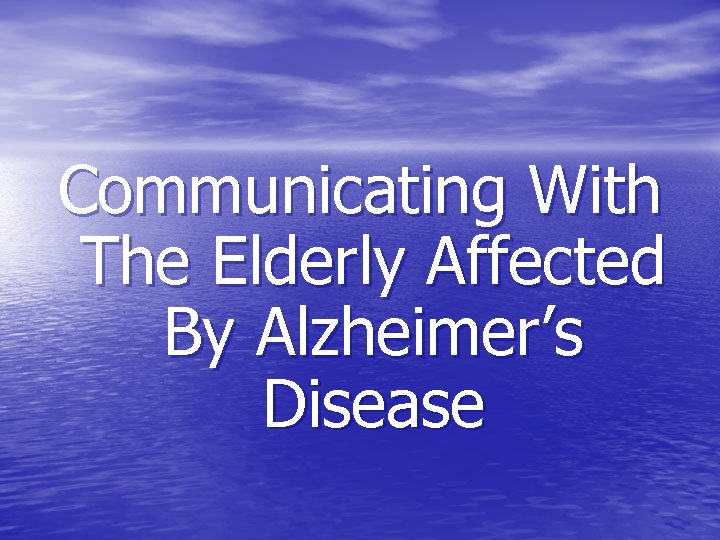 Communicating With The Elderly Affected By Alzheimer's Disease