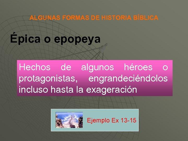 ALGUNAS FORMAS DE HISTORIA BÍBLICA Épica o epopeya Hechos de algunos héroes o protagonistas,