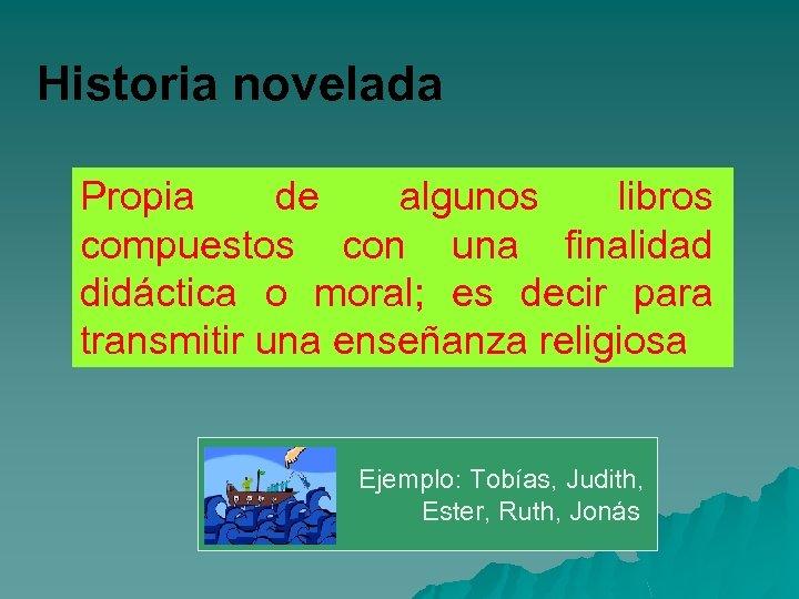 Historia novelada Propia de algunos libros compuestos con una finalidad didáctica o moral; es