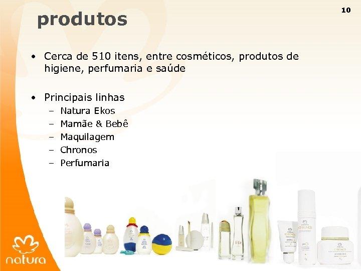 10 produtos • Cerca de 510 itens, entre cosméticos, produtos de higiene, perfumaria e