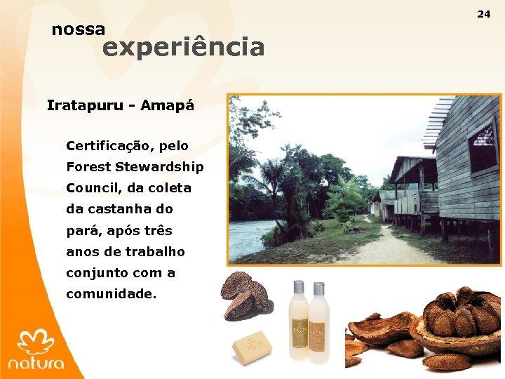 24 nossa experiência Iratapuru - Amapá Certificação, pelo Forest Stewardship Council, da coleta da
