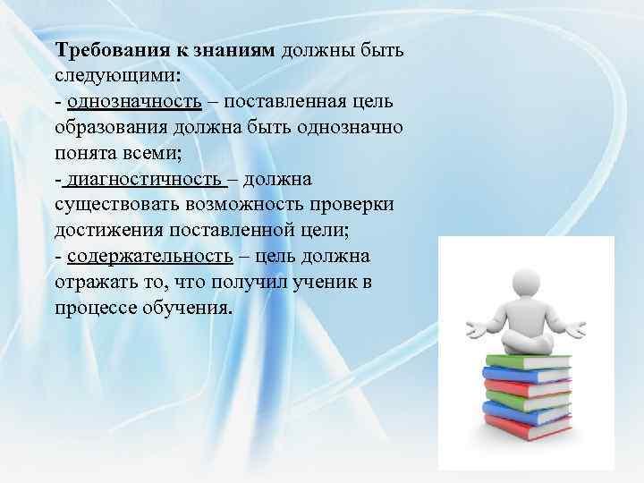 Требования к знаниям должны быть следующими: - однозначность – поставленная цель образования должна быть