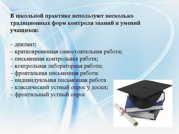 В школьной практике используют несколько традиционных форм контроля знаний и умений учащихся: – диктант;