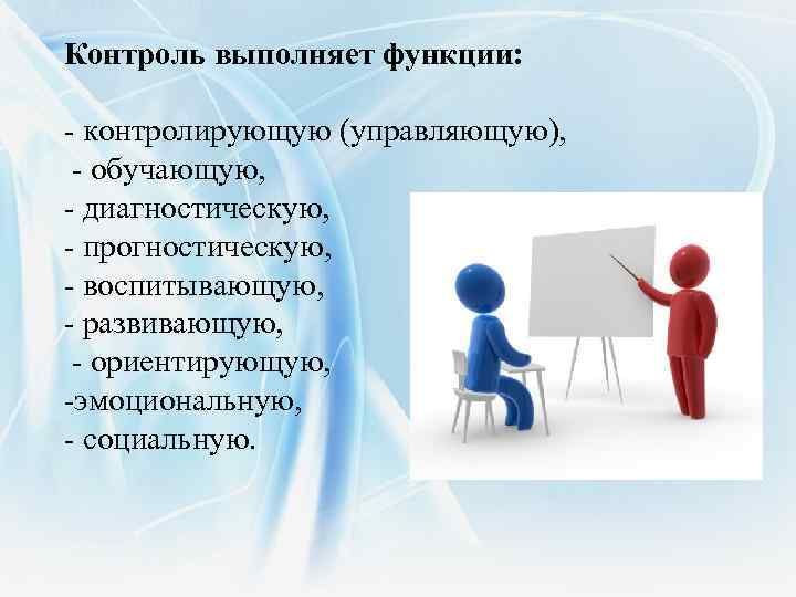 Контроль выполняет функции: - контролирующую (управляющую), - обучающую, - диагностическую, - прогностическую, - воспитывающую,
