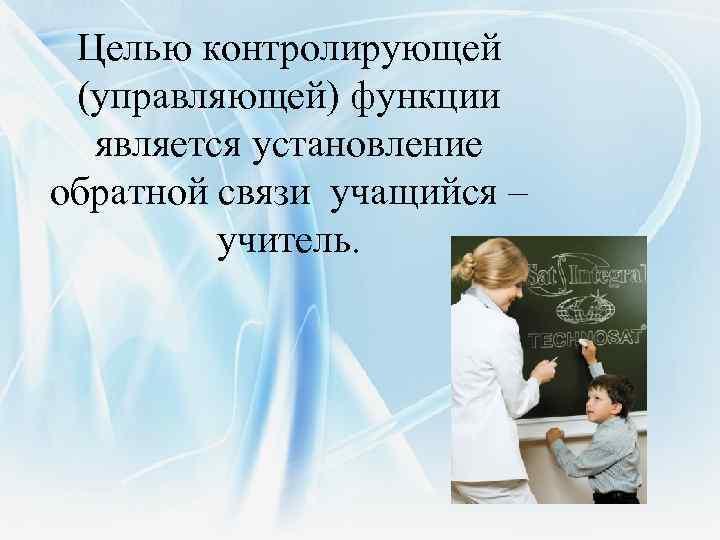 Целью контролирующей (управляющей) функции является установление обратной связи учащийся – учитель.