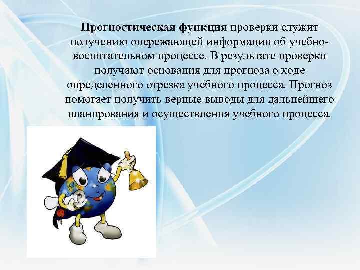 Прогностическая функция проверки служит получению опережающей информации об учебновоспитательном процессе. В результате проверки получают