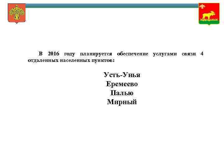 В 2016 году планируется обеспечение услугами связи 4 отдаленных населенных пунктов: Усть-Унья Еремеево Палью