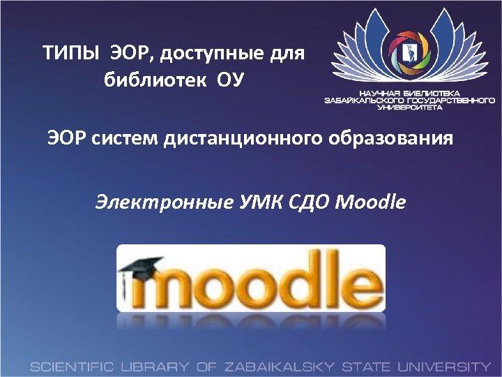 ТИПЫ ЭОР, доступные для библиотек ОУ ЭОР систем дистанционного образования Электронные УМК СДО Moodle