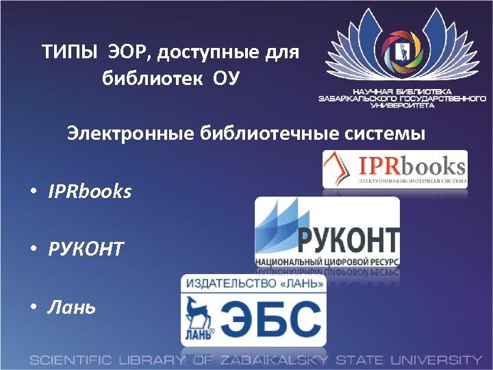 ТИПЫ ЭОР, доступные для библиотек ОУ Электронные библиотечные системы • IPRbooks • РУКОНТ •