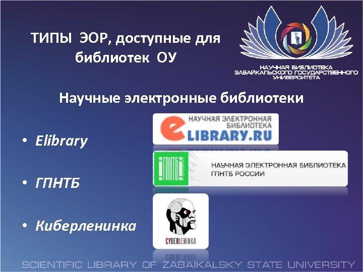 ТИПЫ ЭОР, доступные для библиотек ОУ Научные электронные библиотеки • Elibrary • ГПНТБ •