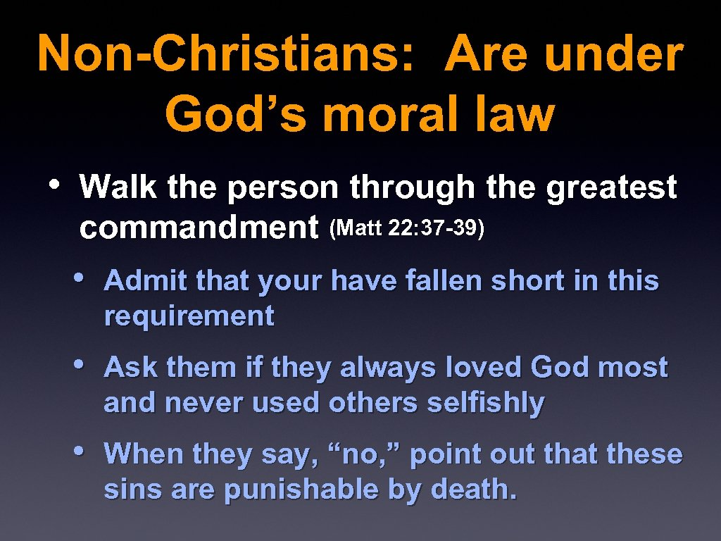 Non-Christians: Are under God's moral law • Walk the person through the greatest commandment