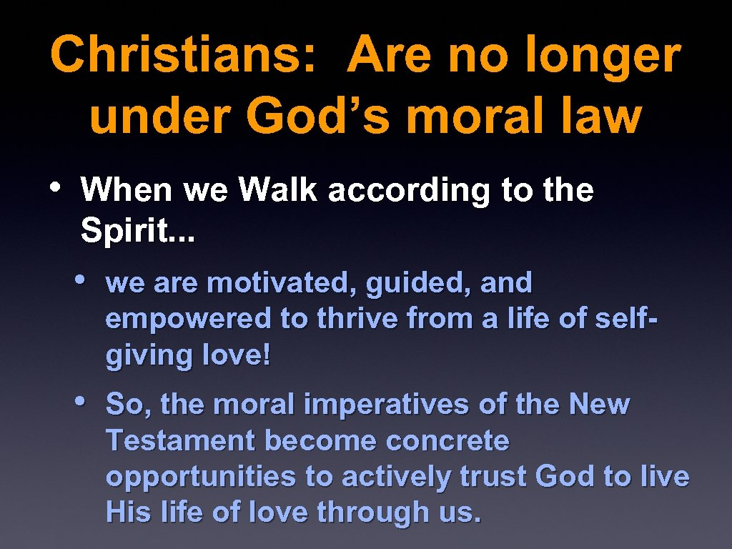 Christians: Are no longer under God's moral law • When we Walk according to