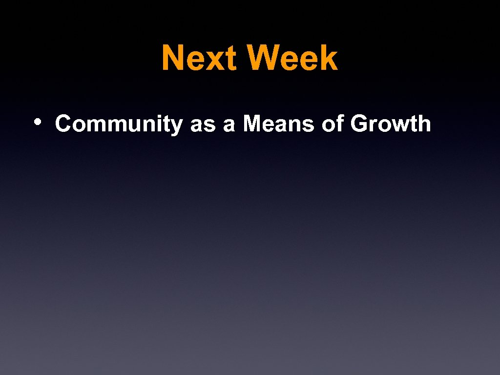 Next Week • Community as a Means of Growth