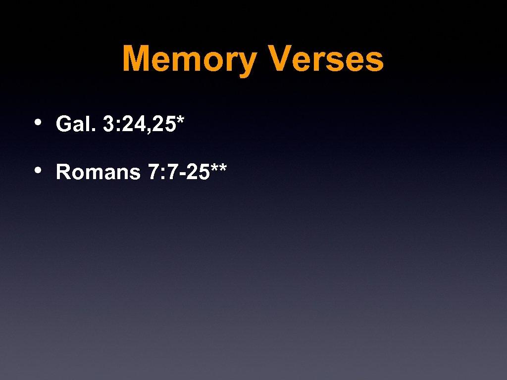 Memory Verses • Gal. 3: 24, 25* • Romans 7: 7 -25**