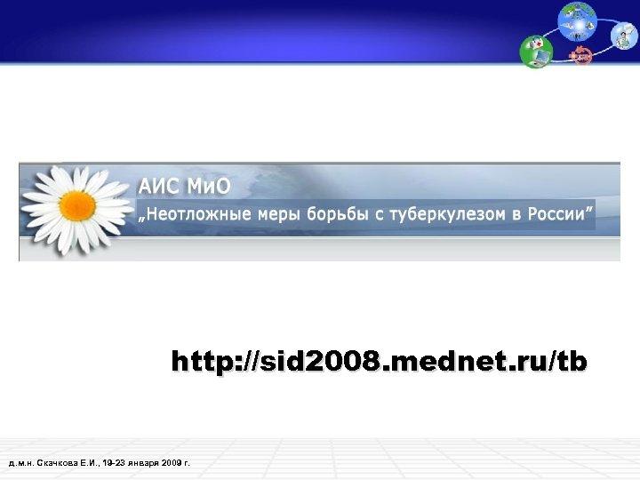 http: //sid 2008. mednet. ru/tb д. м. н. Скачкова Е. И. , 19