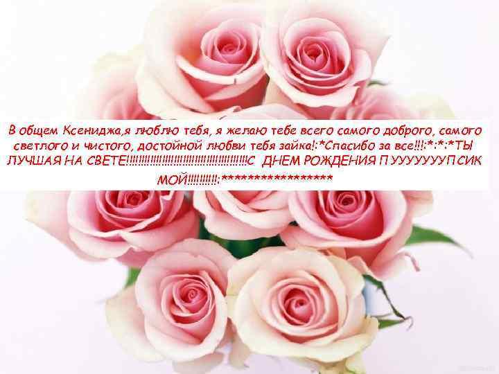 В общем Ксениджа, я люблю тебя, я желаю тебе всего самого доброго, самого светлого