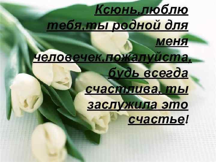 Ксюнь, люблю тебя, ты родной для меня человечек, пожалуйста, будь всегда счастлива, ты заслужила