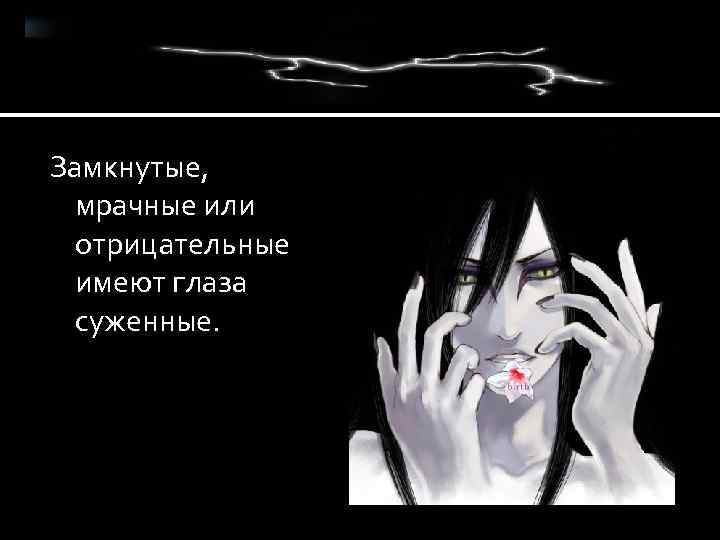 Замкнутые, мрачные или отрицательные имеют глаза суженные.