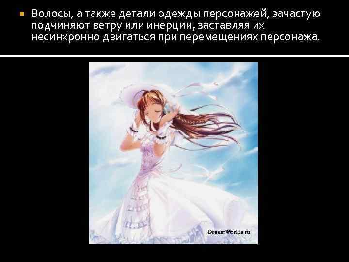 Волосы, а также детали одежды персонажей, зачастую подчиняют ветру или инерции, заставляя их