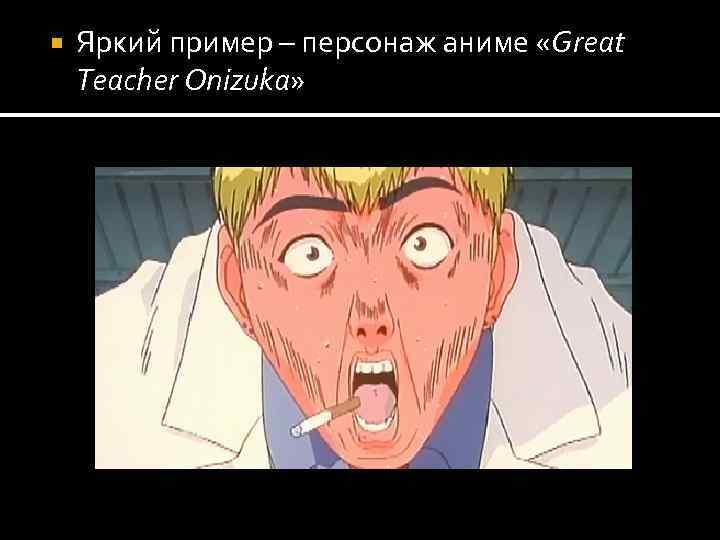 Яркий пример – персонаж аниме «Great Teacher Onizuka»