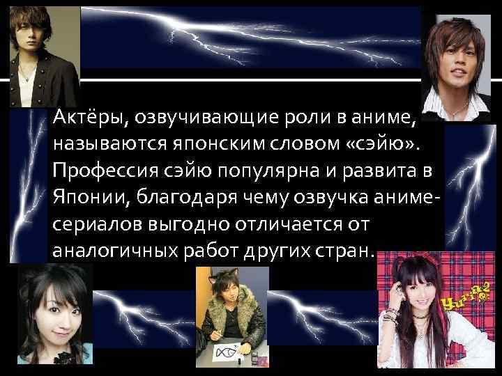 Актёры, озвучивающие роли в аниме, называются японским словом «сэйю» . Профессия сэйю популярна